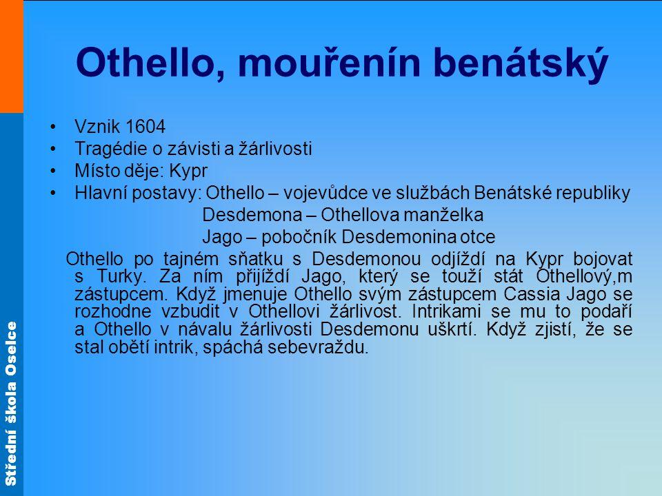 Střední škola Oselce Othello, mouřenín benátský Vznik 1604 Tragédie o závisti a žárlivosti Místo děje: Kypr Hlavní postavy: Othello – vojevůdce ve slu