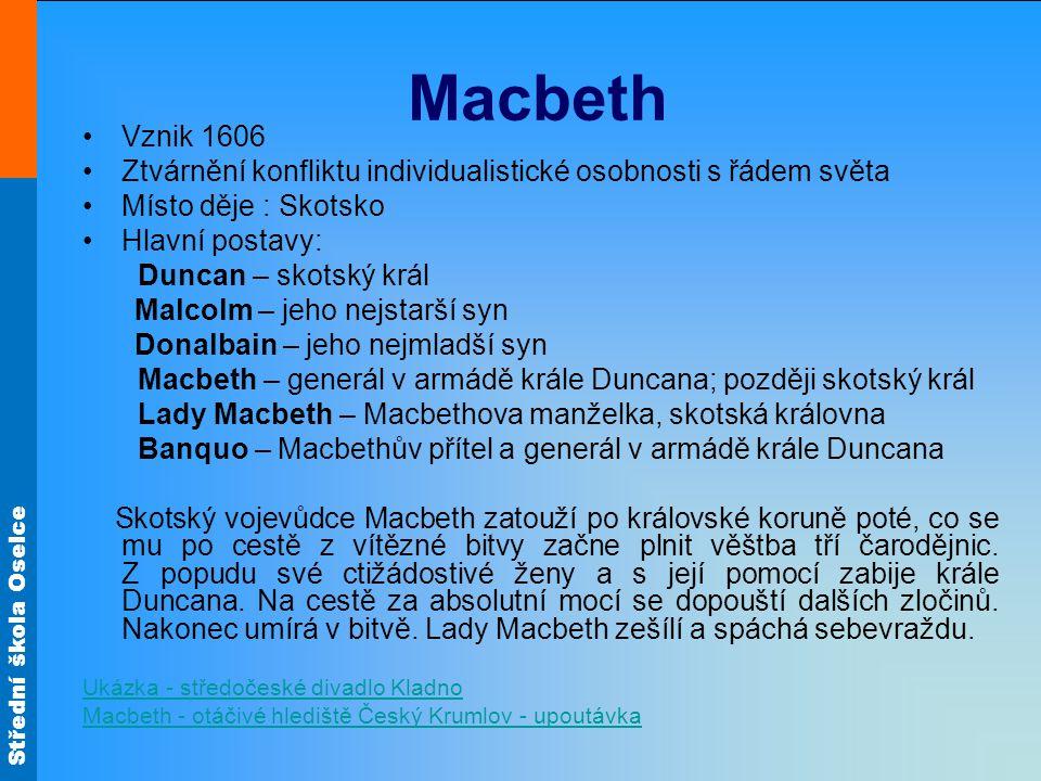 Střední škola Oselce Macbeth Vznik 1606 Ztvárnění konfliktu individualistické osobnosti s řádem světa Místo děje : Skotsko Hlavní postavy: Duncan – sk