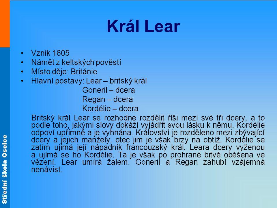 Střední škola Oselce Král Lear Vznik 1605 Námět z keltských pověstí Místo děje: Británie Hlavní postavy: Lear – britský král Goneril – dcera Regan – d