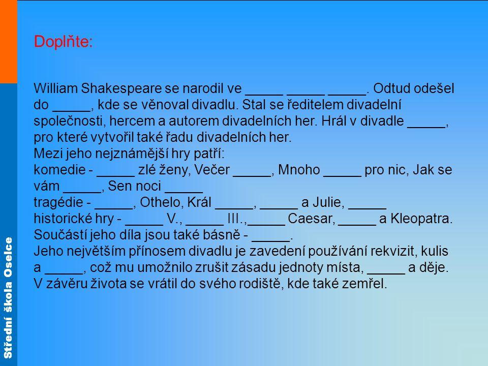 Střední škola Oselce Doplňte: William Shakespeare se narodil ve _____ _____ _____. Odtud odešel do _____, kde se věnoval divadlu. Stal se ředitelem di