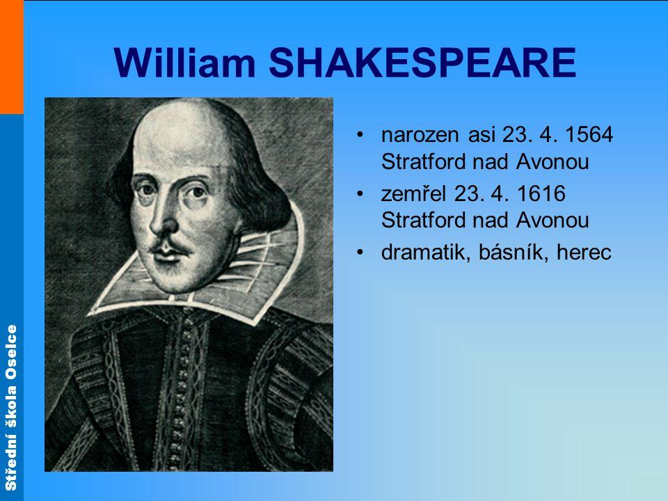 Střední škola Oselce William SHAKESPEARE narozen asi 23. 4. 1564 Stratford nad Avonou zemřel 23. 4. 1616 Stratford nad Avonou dramatik, básník, herec