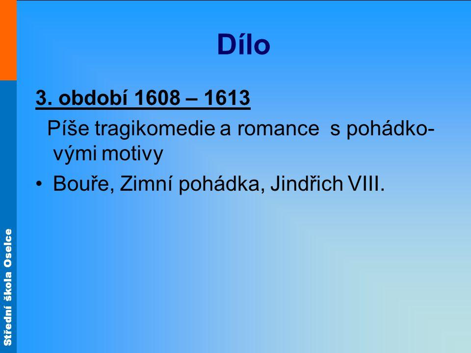 Střední škola Oselce Dílo 3. období 1608 – 1613 Píše tragikomedie a romance s pohádko- vými motivy Bouře, Zimní pohádka, Jindřich VIII.