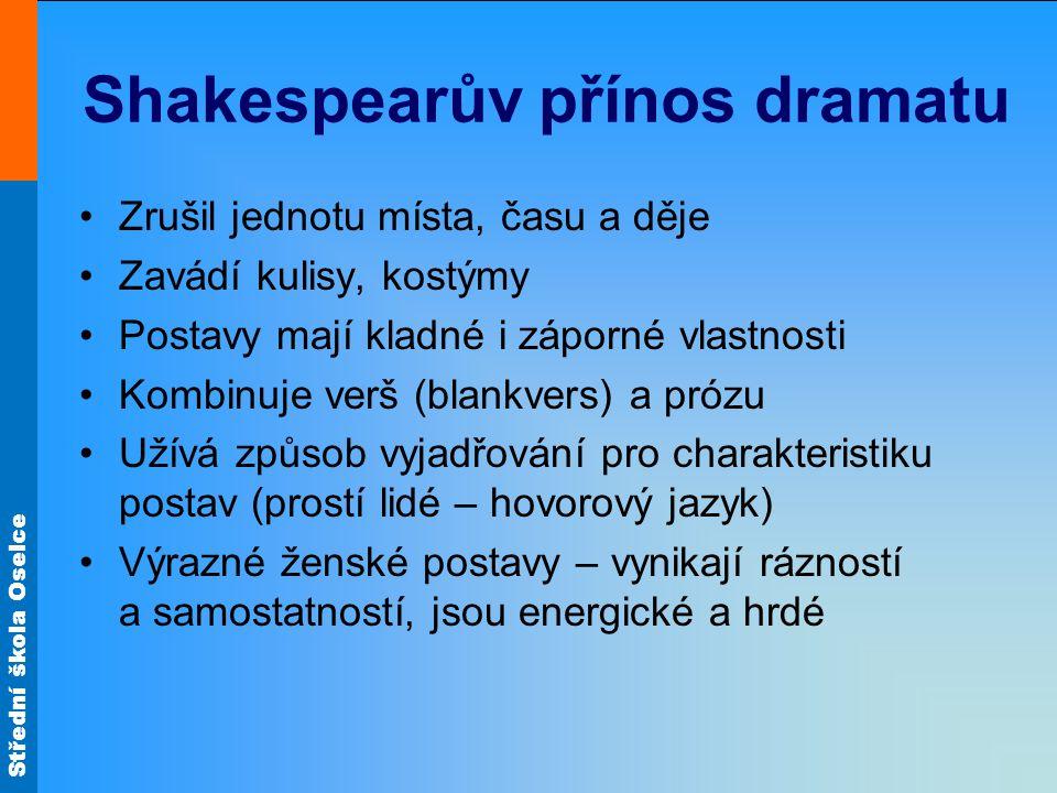 Střední škola Oselce Shakespearův přínos dramatu Zrušil jednotu místa, času a děje Zavádí kulisy, kostýmy Postavy mají kladné i záporné vlastnosti Kom