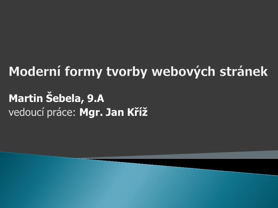 Moderní formy tvorby webových stránek Martin Šebela, 9.A vedoucí práce: Mgr. Jan Kříž