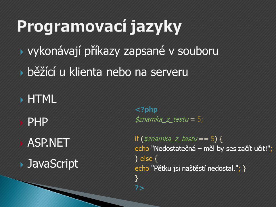 vykonávají příkazy zapsané v souboru  běžící u klienta nebo na serveru  HTML  PHP  ASP.NET  JavaScript <?php $znamka_z_testu = 5; if ($znamka_z_testu == 5) { echo Nedostatečná – měl by ses začít učit! ; } else { echo Pětku jsi naštěstí nedostal. ; } } ?>