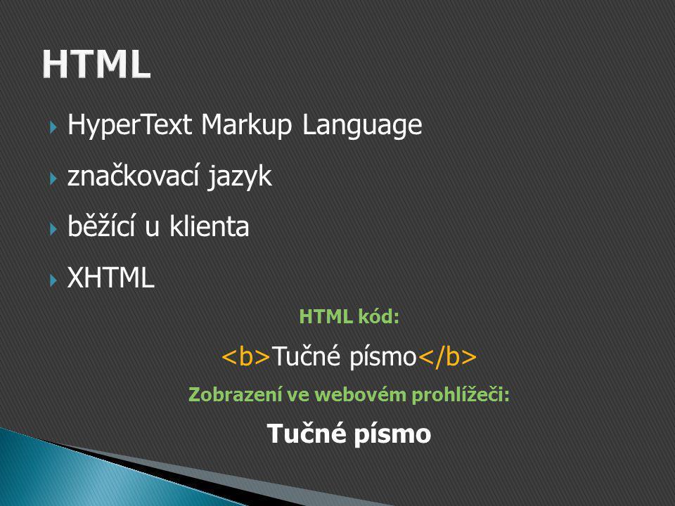  HyperText Markup Language  značkovací jazyk  běžící u klienta  XHTML HTML kód: Tučné písmo Zobrazení ve webovém prohlížeči: Tučné písmo