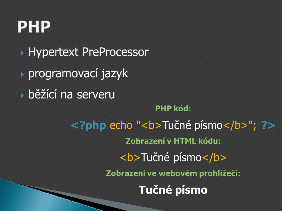  Hypertext PreProcessor  programovací jazyk  běžící na serveru PHP kód: Tučné písmo ; > Zobrazení v HTML kódu: Tučné písmo Zobrazení ve webovém prohlížeči: Tučné písmo