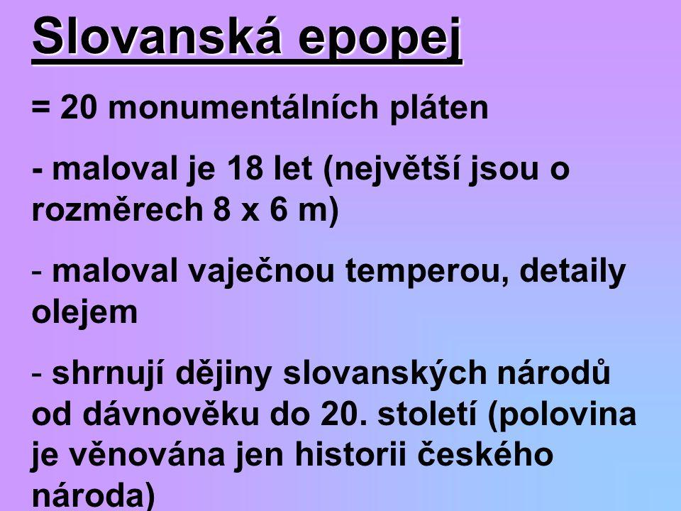 Slovanská epopej = 20 monumentálních pláten - maloval je 18 let (největší jsou o rozměrech 8 x 6 m) - maloval vaječnou temperou, detaily olejem - shrn