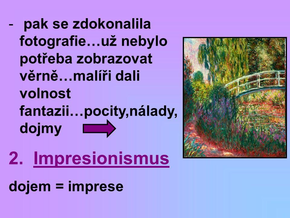 - pak se zdokonalila fotografie…už nebylo potřeba zobrazovat věrně…malíři dali volnost fantazii…pocity,nálady, dojmy 2. Impresionismus dojem = imprese