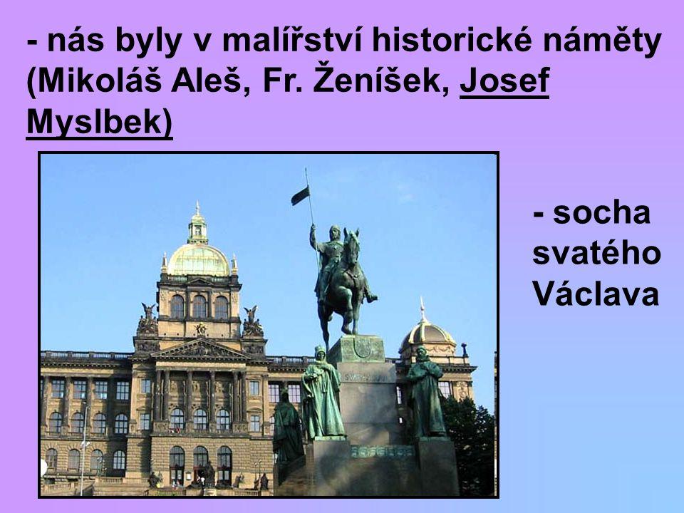 - nás byly v malířství historické náměty (Mikoláš Aleš, Fr. Ženíšek, Josef Myslbek) - socha svatého Václava