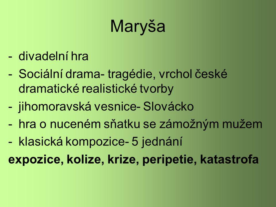 Maryša -divadelní hra -Sociální drama- tragédie, vrchol české dramatické realistické tvorby -jihomoravská vesnice- Slovácko -hra o nuceném sňatku se zámožným mužem -klasická kompozice- 5 jednání expozice, kolize, krize, peripetie, katastrofa