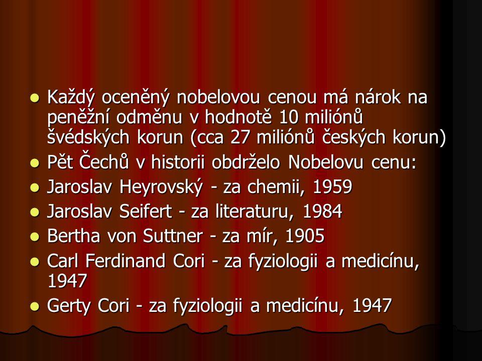 Každý oceněný nobelovou cenou má nárok na peněžní odměnu v hodnotě 10 miliónů švédských korun (cca 27 miliónů českých korun) Každý oceněný nobelovou cenou má nárok na peněžní odměnu v hodnotě 10 miliónů švédských korun (cca 27 miliónů českých korun) Pět Čechů v historii obdrželo Nobelovu cenu: Pět Čechů v historii obdrželo Nobelovu cenu: Jaroslav Heyrovský - za chemii, 1959 Jaroslav Heyrovský - za chemii, 1959 Jaroslav Seifert - za literaturu, 1984 Jaroslav Seifert - za literaturu, 1984 Bertha von Suttner - za mír, 1905 Bertha von Suttner - za mír, 1905 Carl Ferdinand Cori - za fyziologii a medicínu, 1947 Carl Ferdinand Cori - za fyziologii a medicínu, 1947 Gerty Cori - za fyziologii a medicínu, 1947 Gerty Cori - za fyziologii a medicínu, 1947
