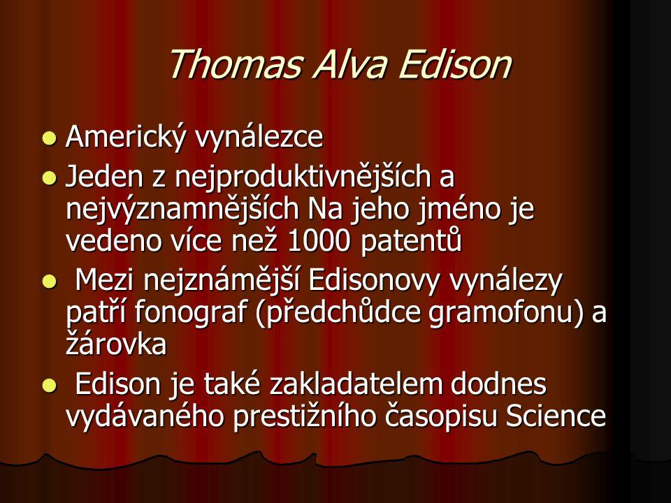 Thomas Alva Edison Americký vynálezce Americký vynálezce Jeden z nejproduktivnějších a nejvýznamnějších Na jeho jméno je vedeno více než 1000 patentů Jeden z nejproduktivnějších a nejvýznamnějších Na jeho jméno je vedeno více než 1000 patentů Mezi nejznámější Edisonovy vynálezy patří fonograf (předchůdce gramofonu) a žárovka Mezi nejznámější Edisonovy vynálezy patří fonograf (předchůdce gramofonu) a žárovka Edison je také zakladatelem dodnes vydávaného prestižního časopisu Science Edison je také zakladatelem dodnes vydávaného prestižního časopisu Science
