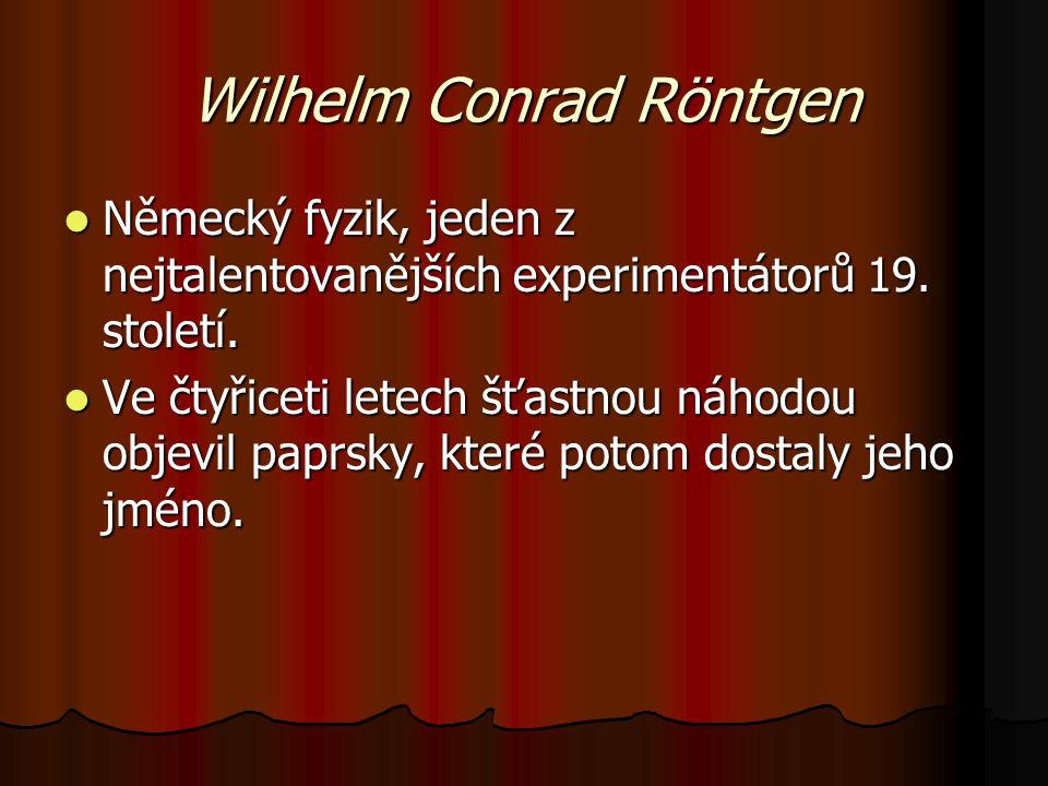 Wilhelm Conrad Röntgen Německý fyzik, jeden z nejtalentovanějších experimentátorů 19.