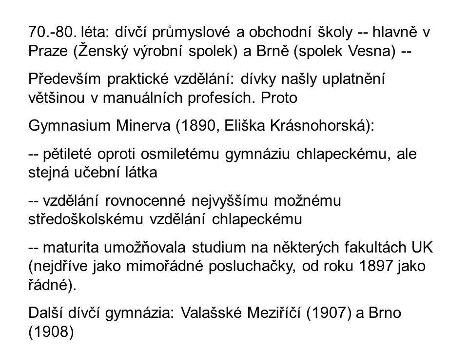 70.-80. léta: dívčí průmyslové a obchodní školy -- hlavně v Praze (Ženský výrobní spolek) a Brně (spolek Vesna) -- Především praktické vzdělání: dívky