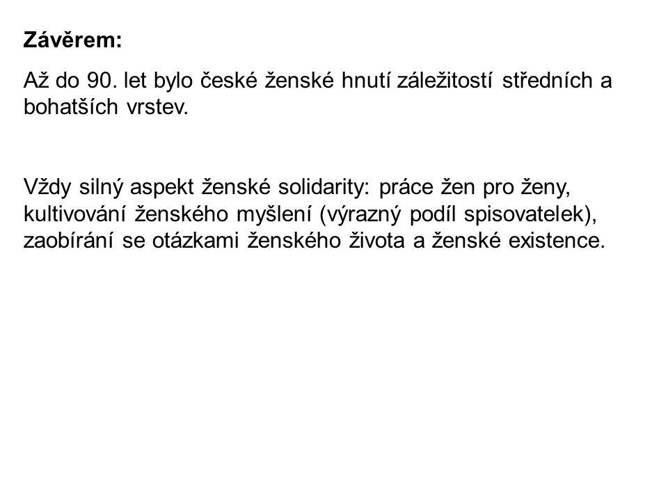 Závěrem: Až do 90. let bylo české ženské hnutí záležitostí středních a bohatších vrstev. Vždy silný aspekt ženské solidarity: práce žen pro ženy, kult
