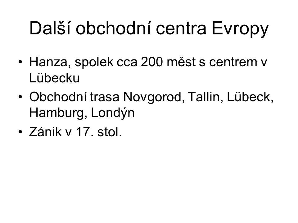 Další obchodní centra Evropy Hanza, spolek cca 200 měst s centrem v Lübecku Obchodní trasa Novgorod, Tallin, Lübeck, Hamburg, Londýn Zánik v 17.