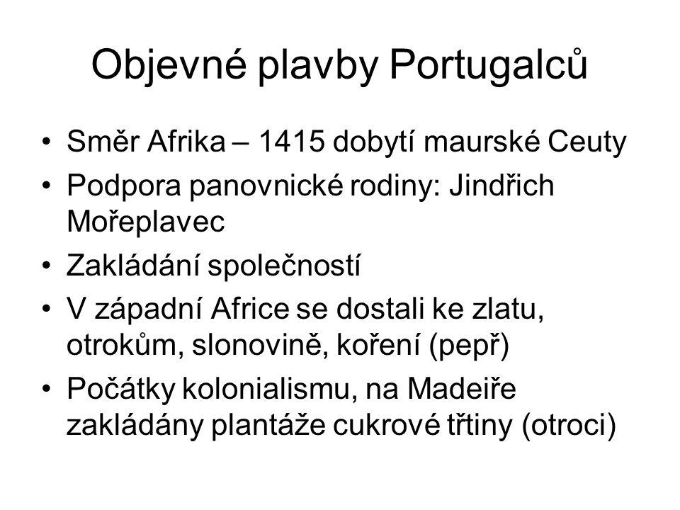 Objevné plavby Portugalců Směr Afrika – 1415 dobytí maurské Ceuty Podpora panovnické rodiny: Jindřich Mořeplavec Zakládání společností V západní Africe se dostali ke zlatu, otrokům, slonovině, koření (pepř) Počátky kolonialismu, na Madeiře zakládány plantáže cukrové třtiny (otroci)