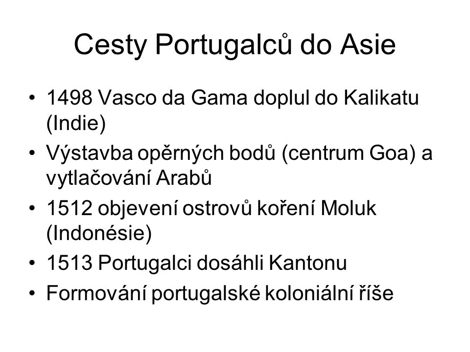 Cesty Portugalců do Asie 1498 Vasco da Gama doplul do Kalikatu (Indie) Výstavba opěrných bodů (centrum Goa) a vytlačování Arabů 1512 objevení ostrovů koření Moluk (Indonésie) 1513 Portugalci dosáhli Kantonu Formování portugalské koloniální říše