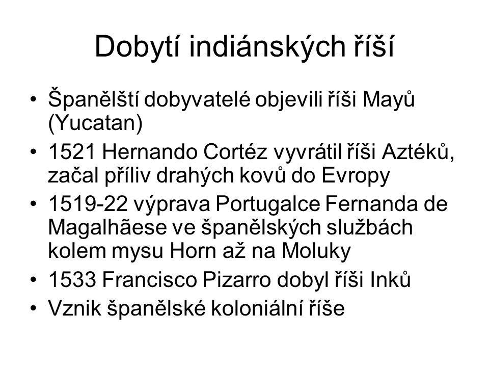 Dobytí indiánských říší Španělští dobyvatelé objevili říši Mayů (Yucatan) 1521 Hernando Cortéz vyvrátil říši Aztéků, začal příliv drahých kovů do Evropy 1519-22 výprava Portugalce Fernanda de Magalhãese ve španělských službách kolem mysu Horn až na Moluky 1533 Francisco Pizarro dobyl říši Inků Vznik španělské koloniální říše