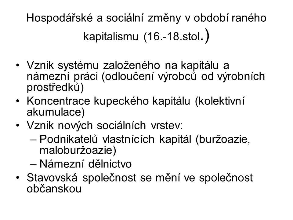 Hospodářské a sociální změny v období raného kapitalismu (16.-18.stol.) Vznik systému založeného na kapitálu a námezní práci (odloučení výrobců od výrobních prostředků) Koncentrace kupeckého kapitálu (kolektivní akumulace) Vznik nových sociálních vrstev: –Podnikatelů vlastnících kapitál (buržoazie, maloburžoazie) –Námezní dělnictvo Stavovská společnost se mění ve společnost občanskou