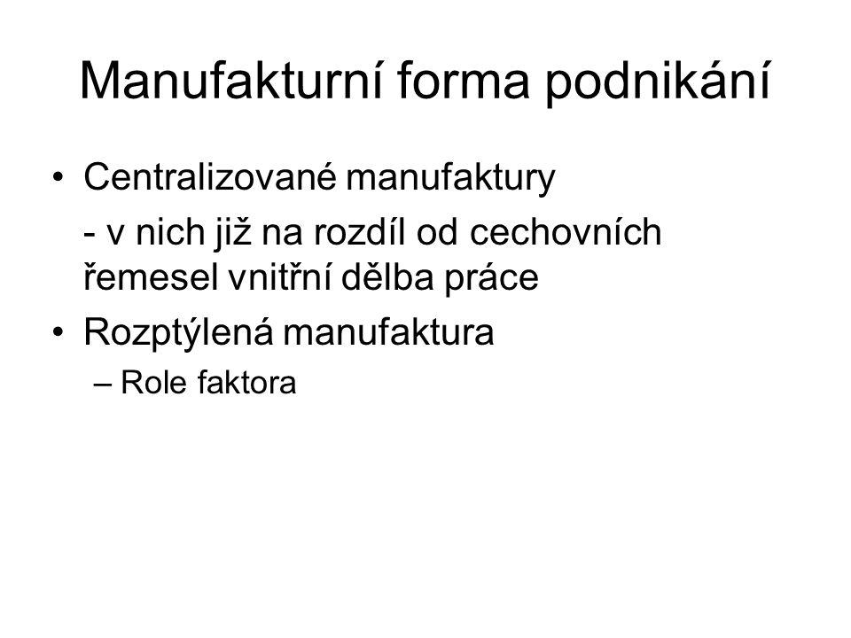Manufakturní forma podnikání Centralizované manufaktury - v nich již na rozdíl od cechovních řemesel vnitřní dělba práce Rozptýlená manufaktura –Role faktora