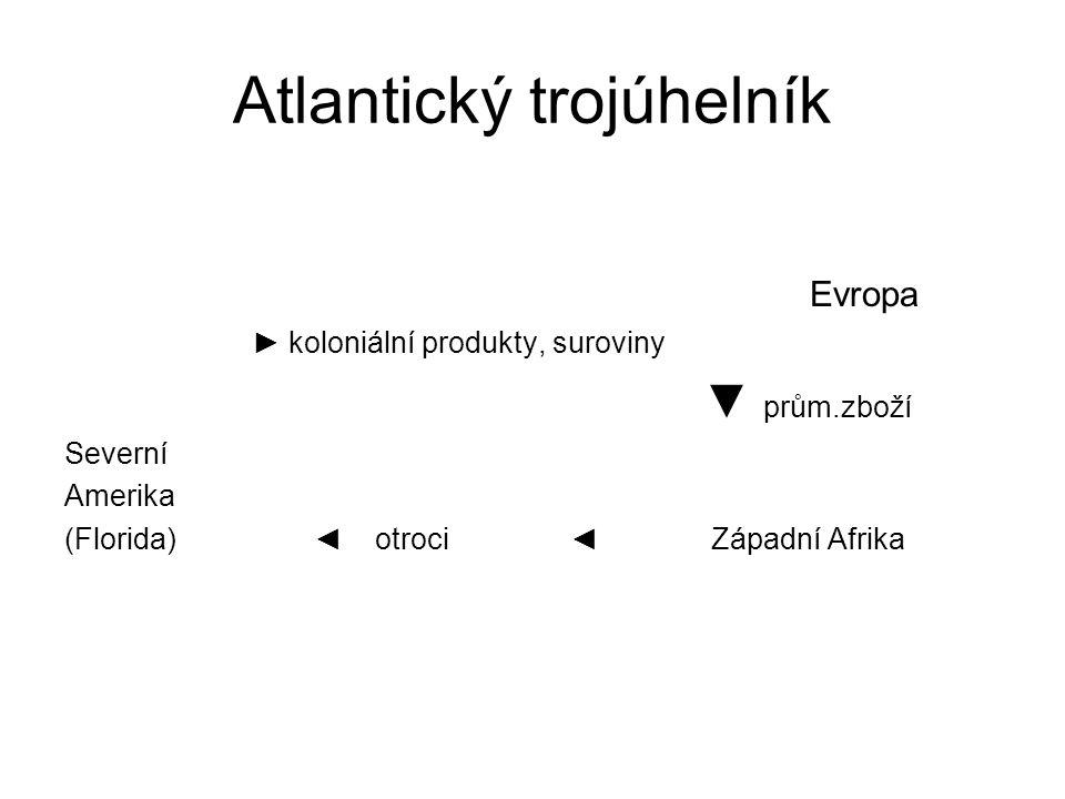Atlantický trojúhelník Evropa ► koloniální produkty, suroviny ▼ prům.zboží Severní Amerika (Florida) ◄ otroci ◄ Západní Afrika