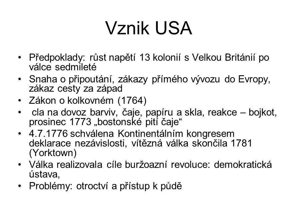"""Vznik USA Předpoklady: růst napětí 13 kolonií s Velkou Británií po válce sedmileté Snaha o připoutání, zákazy přímého vývozu do Evropy, zákaz cesty za západ Zákon o kolkovném (1764) cla na dovoz barviv, čaje, papíru a skla, reakce – bojkot, prosinec 1773 """"bostonské pití čaje 4.7.1776 schválena Kontinentálním kongresem deklarace nezávislosti, vítězná válka skončila 1781 (Yorktown) Válka realizovala cíle buržoazní revoluce: demokratická ústava, Problémy: otroctví a přístup k půdě"""