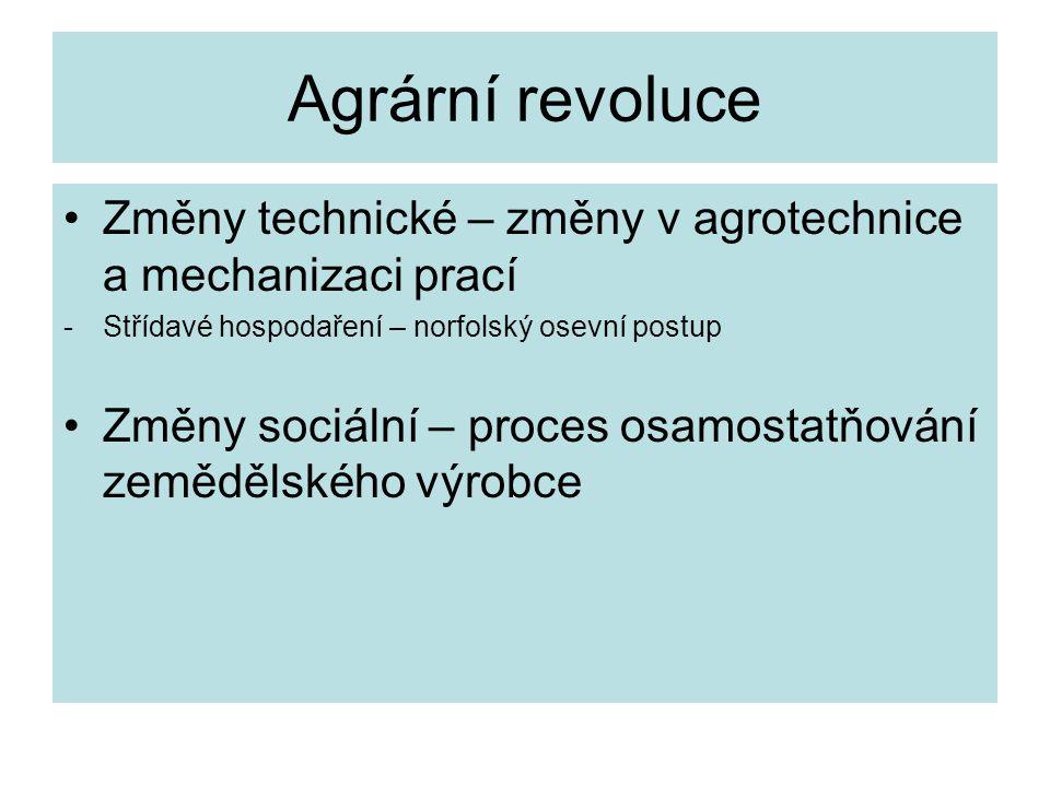 Agrární revoluce Změny technické – změny v agrotechnice a mechanizaci prací -Střídavé hospodaření – norfolský osevní postup Změny sociální – proces osamostatňování zemědělského výrobce