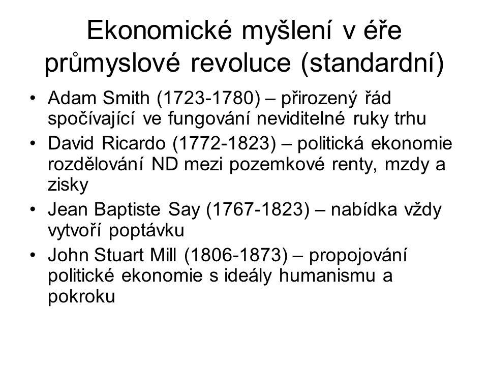 Ekonomické myšlení v éře průmyslové revoluce (standardní) Adam Smith (1723-1780) – přirozený řád spočívající ve fungování neviditelné ruky trhu David Ricardo (1772-1823) – politická ekonomie rozdělování ND mezi pozemkové renty, mzdy a zisky Jean Baptiste Say (1767-1823) – nabídka vždy vytvoří poptávku John Stuart Mill (1806-1873) – propojování politické ekonomie s ideály humanismu a pokroku