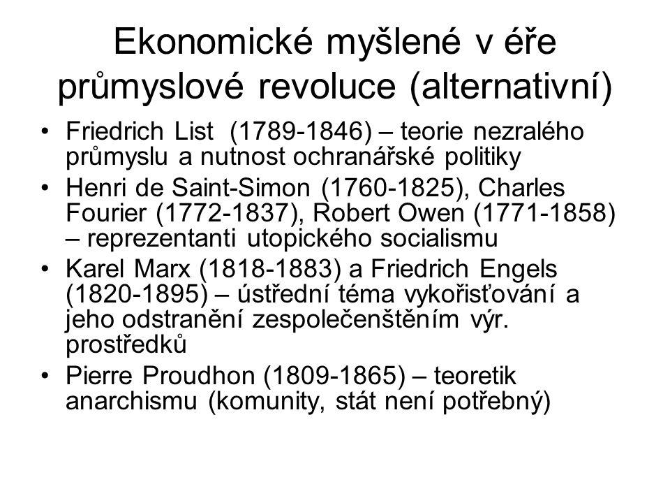 Ekonomické myšlené v éře průmyslové revoluce (alternativní) Friedrich List (1789-1846) – teorie nezralého průmyslu a nutnost ochranářské politiky Henri de Saint-Simon (1760-1825), Charles Fourier (1772-1837), Robert Owen (1771-1858) – reprezentanti utopického socialismu Karel Marx (1818-1883) a Friedrich Engels (1820-1895) – ústřední téma vykořisťování a jeho odstranění zespolečenštěním výr.