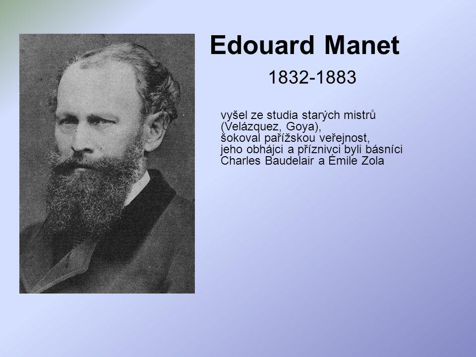Edouard Manet 1832-1883 vyšel ze studia starých mistrů (Velázquez, Goya), šokoval pařížskou veřejnost, jeho obhájci a příznivci byli básníci Charles B