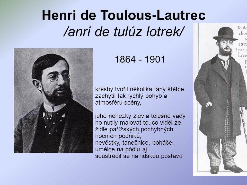 Henri de Toulous-Lautrec /anri de tulúz lotrek/ 1864 - 1901 kresby tvořil několika tahy štětce, zachytil tak rychlý pohyb a atmosféru scény, jeho nehe