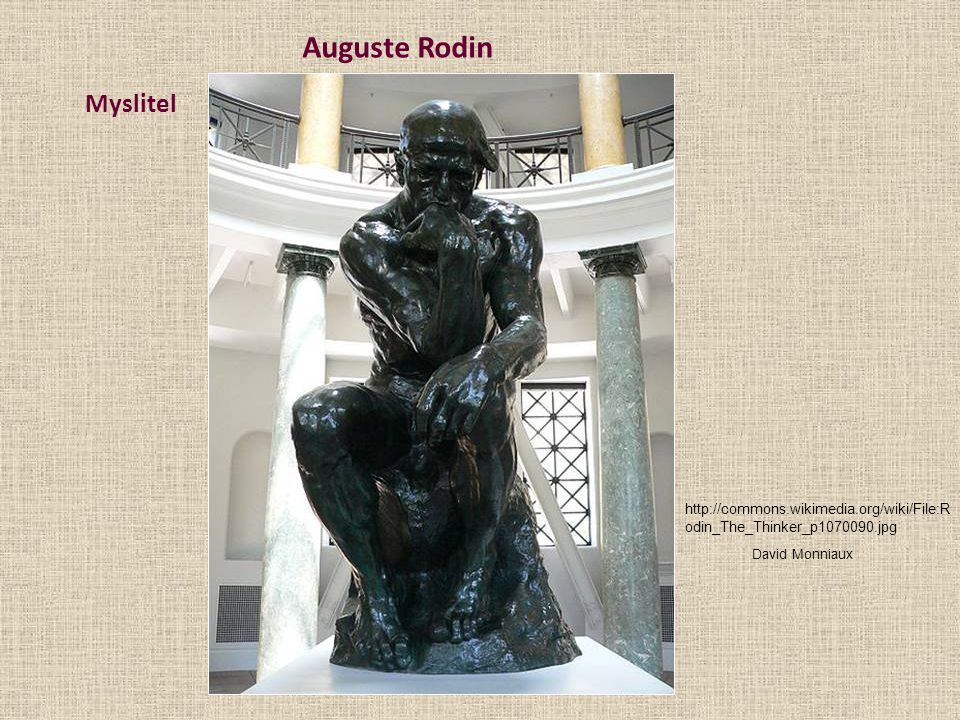 Auguste Rodin Myslitel http://commons.wikimedia.org/wiki/File:R odin_The_Thinker_p1070090.jpg David Monniaux