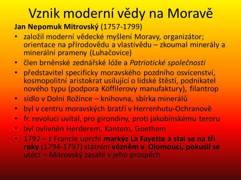 Vznik moderní vědy na Moravě Jan Nepomuk Mitrovský (1757-1799) založil moderní vědecké myšlení Moravy, organizátor; orientace na přírodovědu a vlastiv