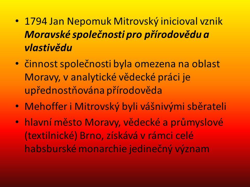 1794 Jan Nepomuk Mitrovský inicioval vznik Moravské společnosti pro přírodovědu a vlastivědu činnost společnosti byla omezena na oblast Moravy, v anal