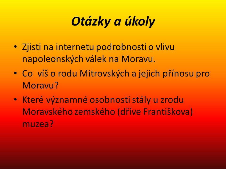 Otázky a úkoly Zjisti na internetu podrobnosti o vlivu napoleonských válek na Moravu. Co víš o rodu Mitrovských a jejich přínosu pro Moravu? Které výz
