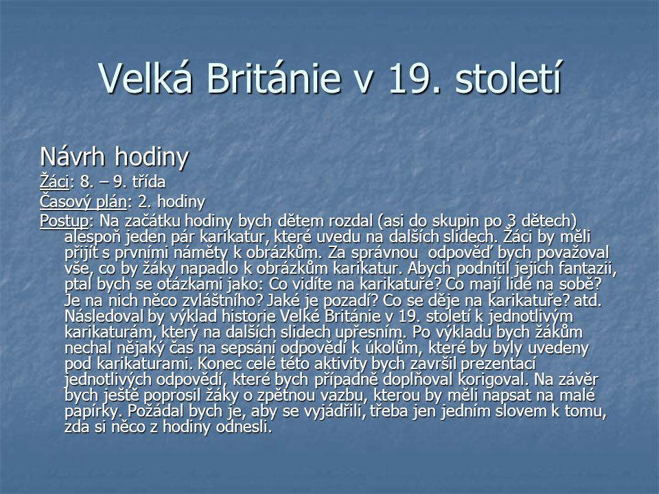 Velká Británie v 19. století Návrh hodiny Žáci: 8. – 9. třída Časový plán: 2. hodiny Postup: Na začátku hodiny bych dětem rozdal (asi do skupin po 3 d