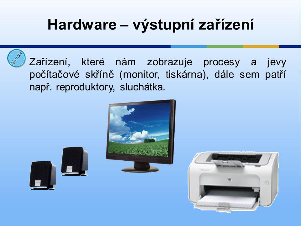 Hardware – vstupní zařízení  prostřednictvím monitoru s námi počítač komunikuje – sděluje nám potřebné informace, zobrazuje obrázky, pracovní plochu atd.
