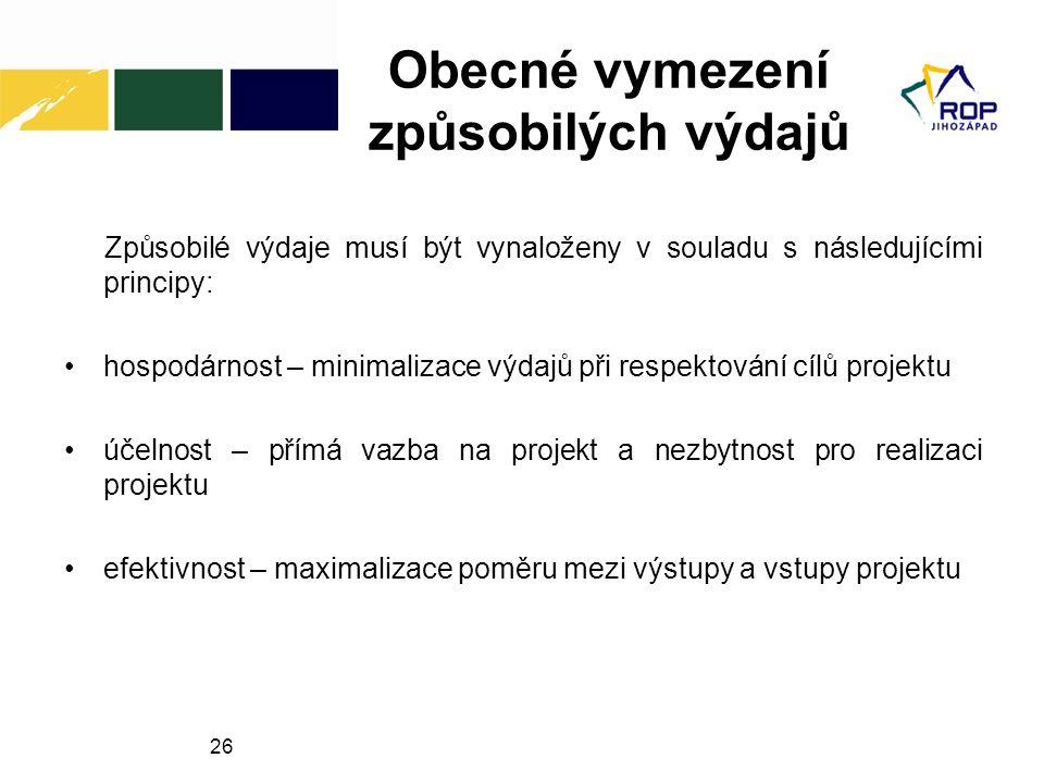 26 Obecné vymezení způsobilých výdajů Způsobilé výdaje musí být vynaloženy v souladu s následujícími principy: hospodárnost – minimalizace výdajů při respektování cílů projektu účelnost – přímá vazba na projekt a nezbytnost pro realizaci projektu efektivnost – maximalizace poměru mezi výstupy a vstupy projektu