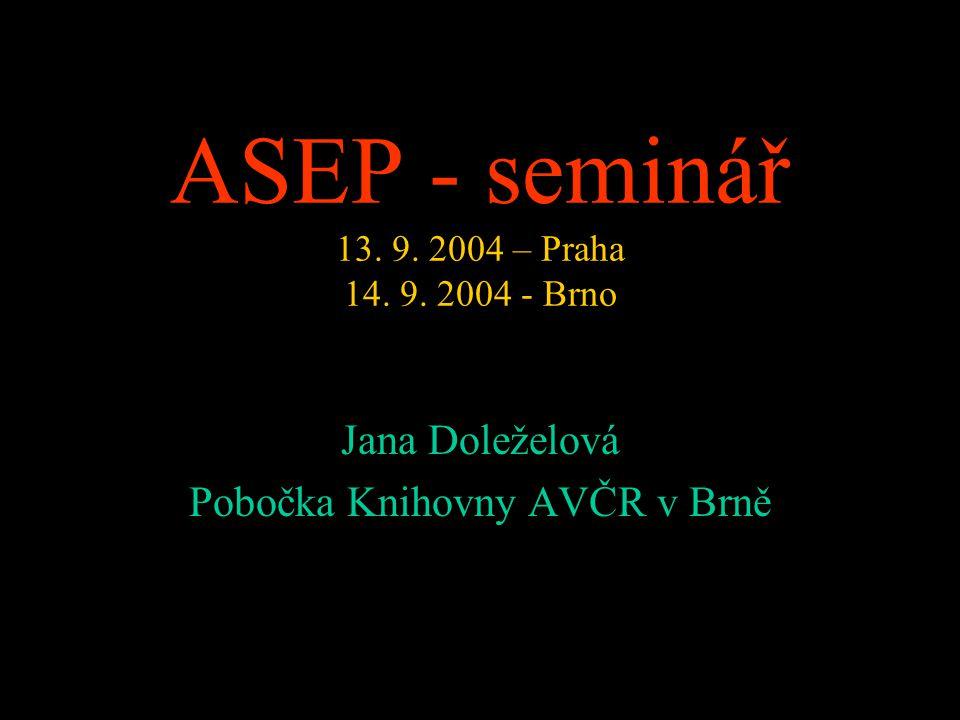 ASEP - seminář 13. 9. 2004 – Praha 14. 9. 2004 - Brno Jana Doleželová Pobočka Knihovny AVČR v Brně