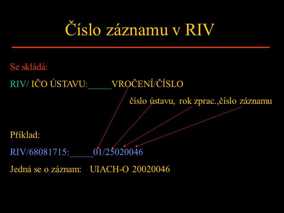 Číslo záznamu v RIV Se skládá: RIV/ IČO ÚSTAVU:_____VROČENÍ/ČÍSLO číslo ústavu, rok zprac.,číslo záznamu Příklad: RIV/68081715:_____01/25020046 Jedná