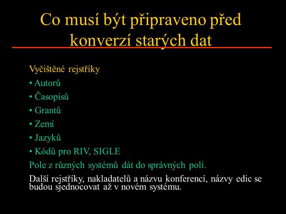 Co musí být připraveno před konverzí starých dat Vyčištěné rejstříky Autorů Časopisů Grantů Zemí Jazyků Kódů pro RIV, SIGLE Pole z různých systémů dát