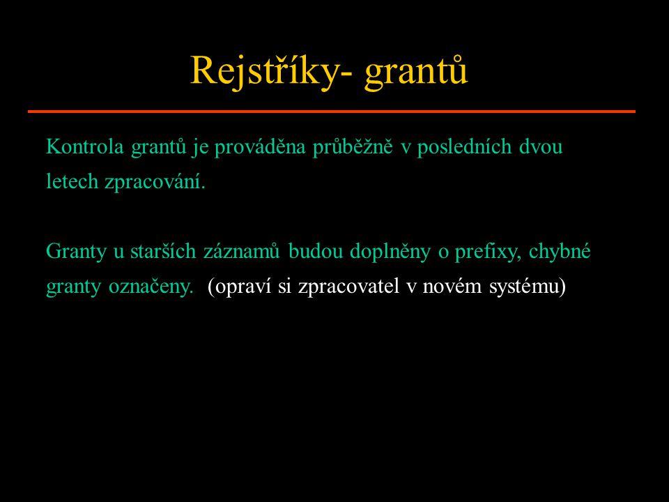 Rejstříky- grantů Kontrola grantů je prováděna průběžně v posledních dvou letech zpracování. Granty u starších záznamů budou doplněny o prefixy, chybn