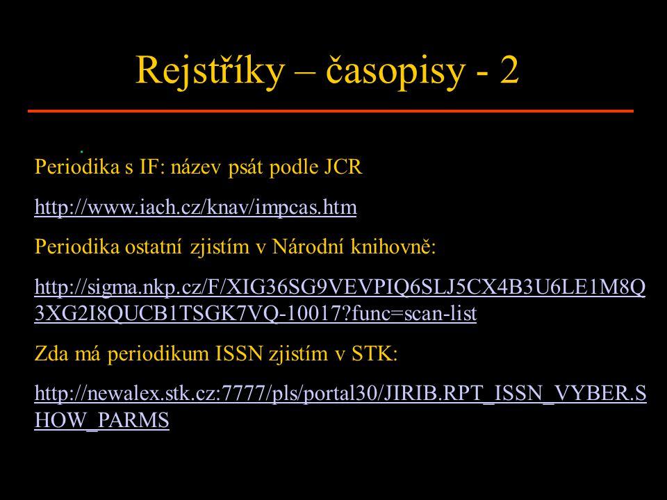 Rejstříky – časopisy - 2. Periodika s IF: název psát podle JCR http://www.iach.cz/knav/impcas.htm Periodika ostatní zjistím v Národní knihovně: http:/