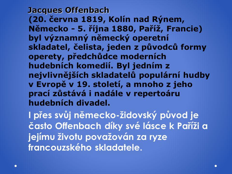 Jacques Offenbach Jacques Offenbach (20. června 1819, Kolín nad Rýnem, Německo - 5. října 1880, Paříž, Francie) byl významný německý operetní skladate
