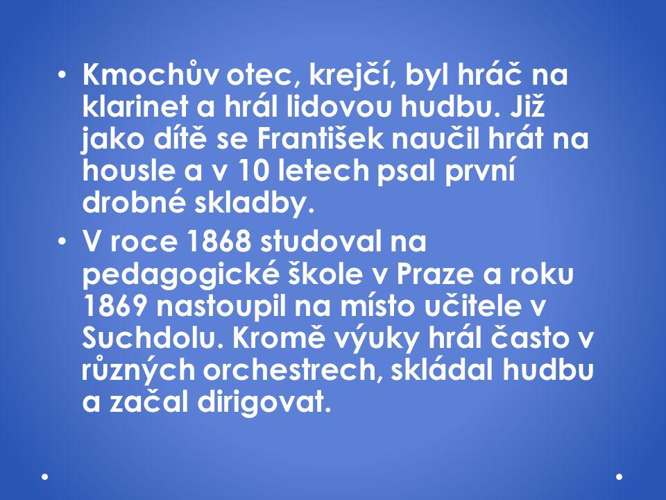 Kmochův otec, krejčí, byl hráč na klarinet a hrál lidovou hudbu. Již jako dítě se František naučil hrát na housle a v 10 letech psal první drobné skla