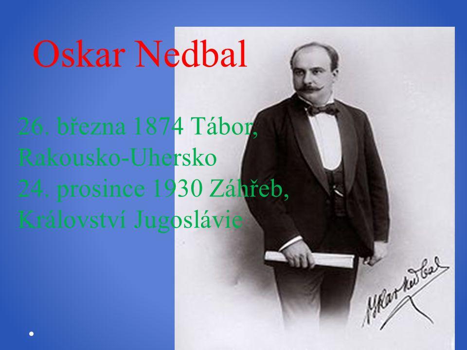 26. března 1874 Tábor, Rakousko-Uhersko 24. prosince 1930 Záhřeb, Království Jugoslávie Oskar Nedbal