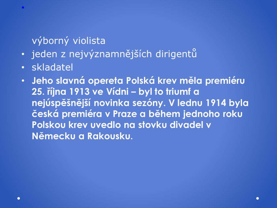 výborný violista jeden z nejvýznamnějších dirigentů skladatel Jeho slavná opereta Polská krev měla premiéru 25. října 1913 ve Vídni – byl to triumf a