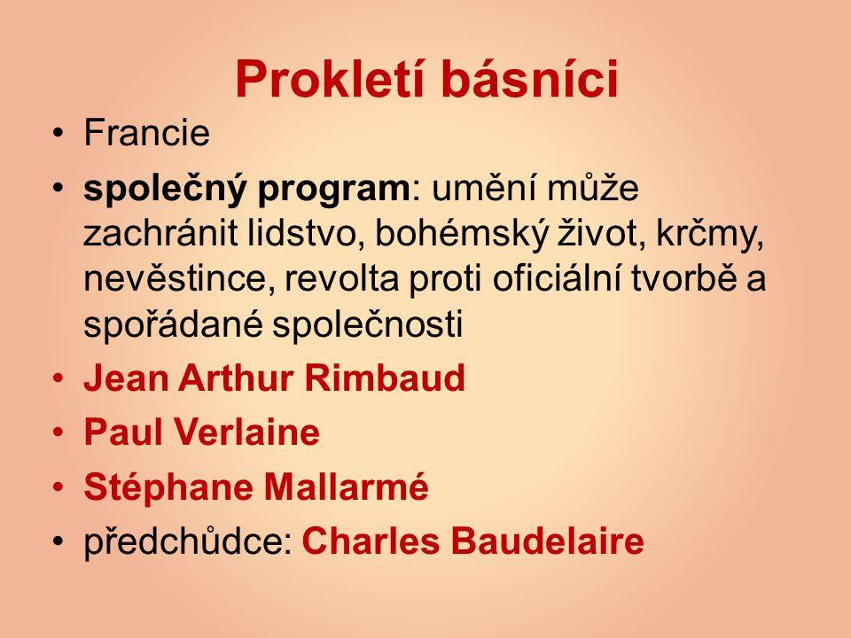 Prokletí básníci Francie společný program: umění může zachránit lidstvo, bohémský život, krčmy, nevěstince, revolta proti oficiální tvorbě a spořádané společnosti Jean Arthur Rimbaud Paul Verlaine Stéphane Mallarmé předchůdce: Charles Baudelaire